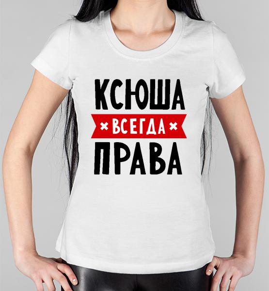 """Женская футболка """"Ксюша всегда права"""""""